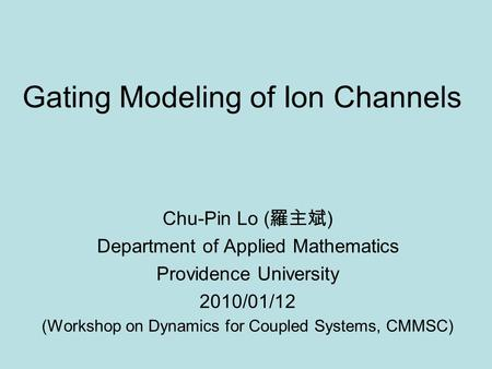 Gating Modeling of Ion Channels Chu-Pin Lo ( 羅主斌 ) Department of Applied Mathematics Providence University 2010/01/12 (Workshop on Dynamics for Coupled.