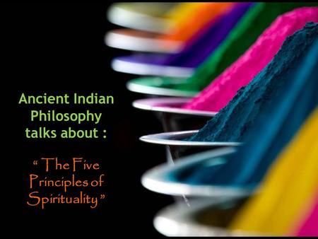 "Ancient Indian Philosophy talks about : "" The Five Principles of Spirituality """