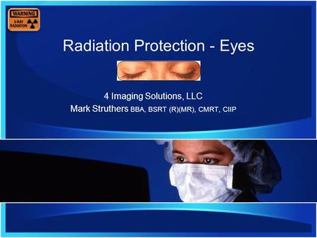 Radiation Protection - Eyes 4 Imaging Solutions, LLC Mark Struthers BBA, BSRT (R)(MR), CMRT, CIIP.