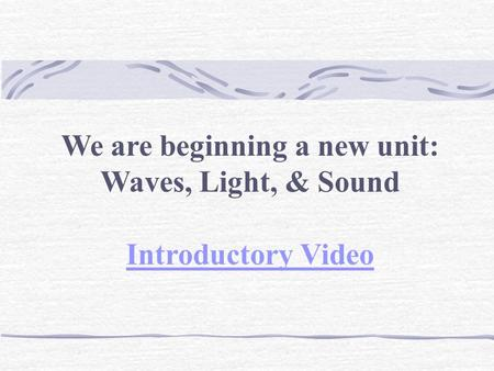 We are beginning a new unit: Waves, Light, & Sound Introductory Video.
