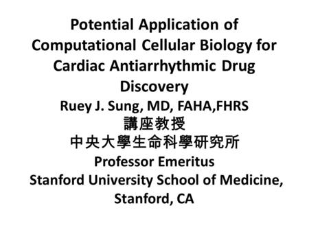 Potential Application of Computational Cellular Biology for Cardiac Antiarrhythmic Drug Discovery Ruey J. Sung, MD, FAHA,FHRS 講座教授 中央大學生命科學研究所 Professor.