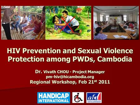 HIV Prevention and Sexual Violence Protection among PWDs, Cambodia Dr. Vivath CHOU - Project Manager Regional Workshop, Feb 21 st.