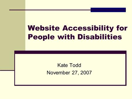 Website Accessibility for People with Disabilities Kate Todd November 27, 2007.
