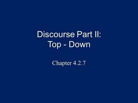 Discourse Part II: Top - Down Chapter 4.2.7. Overview This presentation continues the topic of figure/ground and how this relates to discourse, that is,