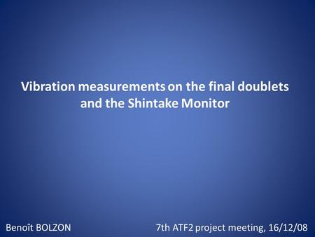 Vibration measurements on the final doublets and the Shintake Monitor Benoît BOLZON7th ATF2 project meeting, 16/12/08.