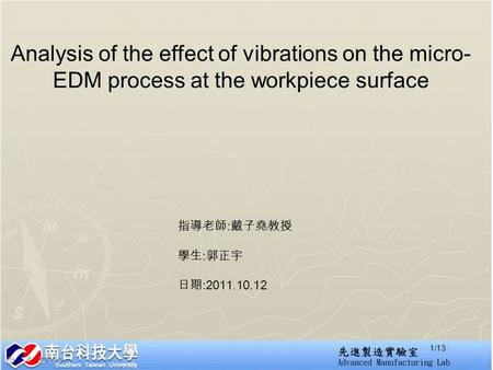 Analysis of the effect of vibrations on the micro- EDM process at the workpiece surface 指導老師 : 戴子堯教授 學生 : 郭正宇 日期 :2011.10.12 1/13.