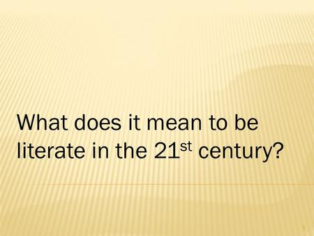 What does it mean to be literate in the 21 st century? 1.