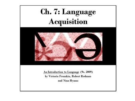 Ch. 7: Language Acquisition An Introduction to Language (9e, 2009) by Victoria Fromkin, Robert Rodman and Nina Hyams.