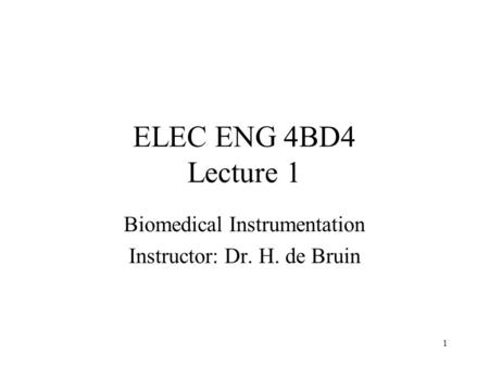 1 ELEC ENG 4BD4 Lecture 1 Biomedical Instrumentation Instructor: Dr. H. de Bruin.