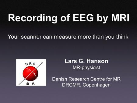 Your scanner can measure more than you think Recording of EEG by MRI Lars G. Hanson MR-physicist Danish Research Centre for MR DRCMR, Copenhagen.