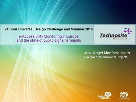 E-Accessibility Monitoring in Europe and the state of public digital terminals Jose Angel Martínez Usero Director of International Projects 24 Hour Universal.