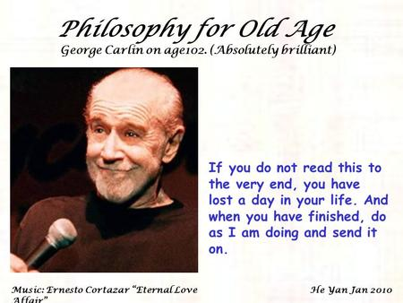 Philosophy for Old Age George Carlin on age102. (Absolutely brilliant) If you do not read this to the very end, you have lost a day in your life. And.