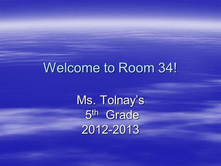 Welcome to Room 34! Ms. Tolnay's 5 th Grade 5 th Grade2012-2013.