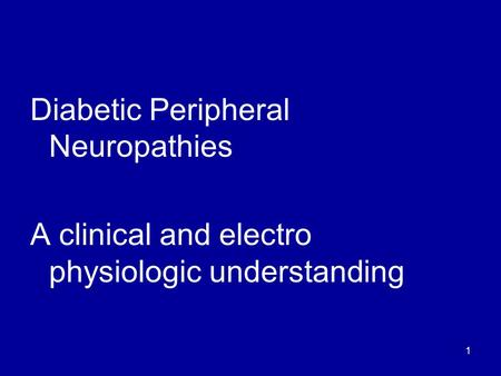1 Diabetic Peripheral Neuropathies A clinical and electro physiologic understanding.
