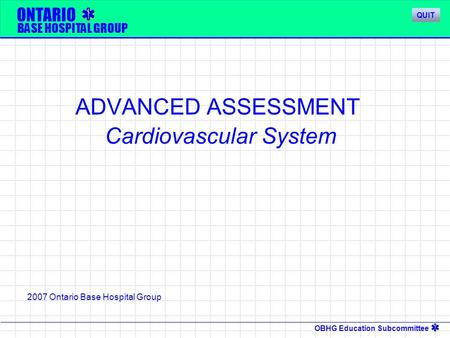 OBHG Education Subcommittee ONTARIO BASE HOSPITAL GROUP ADVANCED ASSESSMENT Cardiovascular System 2007 Ontario Base Hospital Group QUIT.