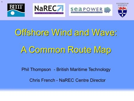 1 UK Offshore Wind 2002 Offshore Wind and Wave: A Common Route Map Phil Thompson - British Maritime Technology Chris French - NaREC Centre Director.