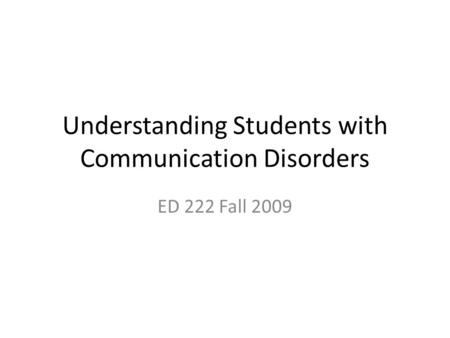 Understanding Students with Communication Disorders ED 222 Fall 2009.