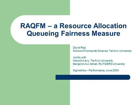 RAQFM – a Resource Allocation Queueing Fairness Measure David Raz School of Computer Science, Tel Aviv University Jointly with Hanoch Levy, Tel Aviv University.