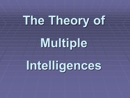 The Theory of Multiple Intelligences.  Howard Gardner is a professor at Harvard University.  He has spent decades researching how people learn and what.