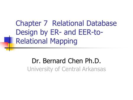 Chapter 7 Relational Database Design by ER- and EER-to- Relational Mapping Dr. Bernard Chen Ph.D. University of Central Arkansas.