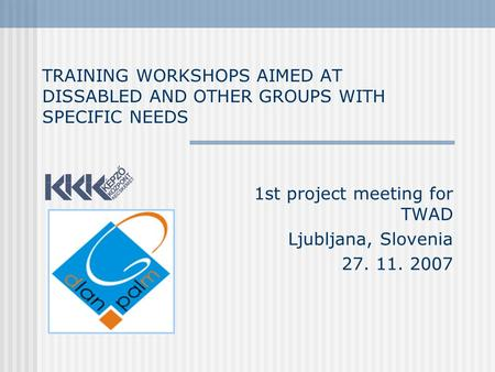 TRAINING WORKSHOPS AIMED AT DISSABLED AND OTHER GROUPS WITH SPECIFIC NEEDS 1st project meeting for TWAD Ljubljana, Slovenia 27. 11. 2007.
