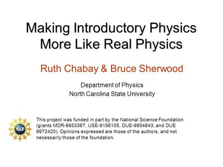 Making Introductory Physics More Like Real Physics Ruth Chabay & Bruce Sherwood Department of Physics North Carolina State University This project was.