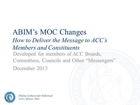 "ABIM's MOC Changes How to Deliver the Message to ACC's Members and Constituents Developed for members of ACC Boards, Committees, Councils and Other ""Messengers"""