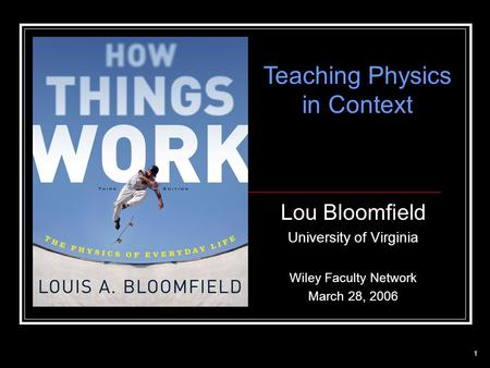 1 Lou Bloomfield University of Virginia Wiley Faculty Network March 28, 2006 Teaching Physics in Context.
