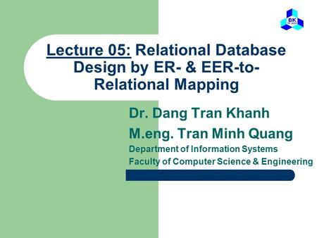 Lecture 05: Relational Database Design by ER- & EER-to- Relational Mapping Dr. Dang Tran Khanh M.eng. Tran Minh Quang Department of Information Systems.