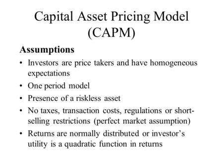 Capital Asset Pricing Model (CAPM) Assumptions Investors are price takers and have homogeneous expectations One period model Presence of a riskless asset.