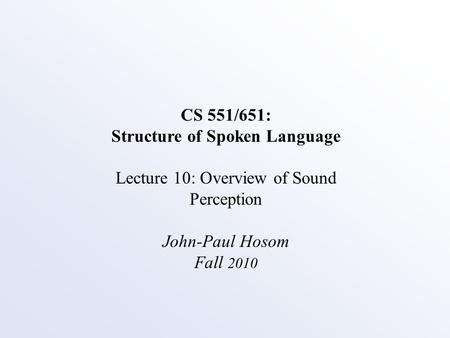 CS 551/651: Structure of Spoken Language Lecture 10: Overview of Sound Perception John-Paul Hosom Fall 2010.