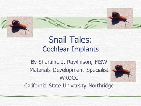 Snail Tales: Cochlear Implants By Sharaine J. Rawlinson, MSW Materials Development Specialist WROCC California State University Northridge.