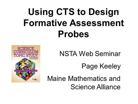 Using CTS to Design Formative Assessment Probes NSTA Web Seminar Page Keeley Maine Mathematics and Science Alliance.