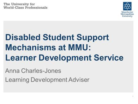 1 Disabled Student Support Mechanisms at MMU: Learner Development Service Anna Charles-Jones Learning Development Adviser.