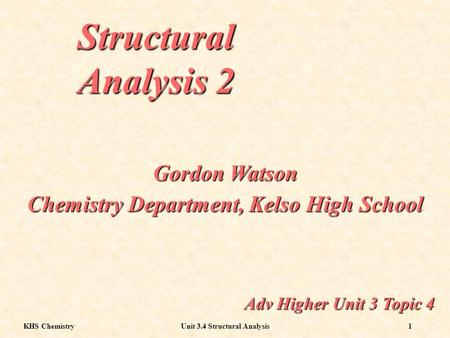 KHS ChemistryUnit 3.4 Structural Analysis1 Structural Analysis 2 Adv Higher Unit 3 Topic 4 Gordon Watson Chemistry Department, Kelso High School.