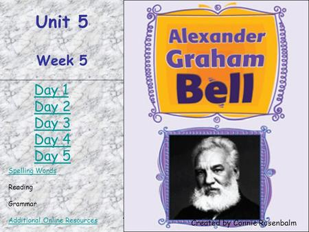 Alexander Graham Bell Unit 5 Week 5 Spelling Words Reading Grammar Additional Online Resources Created by Connie Rosenbalm Day 1 Day 2 Day 3 Day 4 Day.