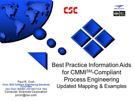 Best Practice Information Aids for CMMI SM -Compliant Process Engineering Updated Mapping & Examples Paul R. Croll Chair, IEEE Software Engineering Standards.