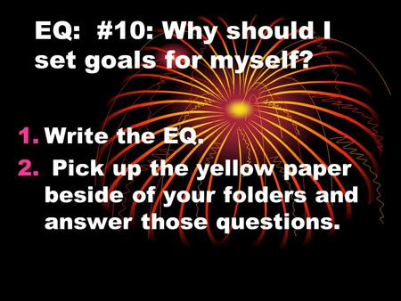 EQ: #10: Why should I set goals for myself? 1.Write the EQ. 2. Pick up the yellow paper beside of your folders and answer those questions.