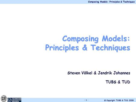 Composing Models: Principles & Techniques © Copyright TUBS & TUD 2008 - 1 - Composing Models: Principles & Techniques Steven Völkel & Jendrik Johannes.