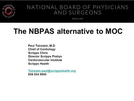 The NBPAS alternative to MOC Paul Teirstein, M.D. Chief of Cardiology Scripps Clinic Director Scripps Prebys Cardiovascular Institute Scripps Health