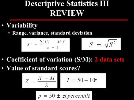Variability Range, variance, standard deviation Coefficient of variation (S/M): 2 data sets Value of standard scores? Descriptive Statistics III REVIEW.