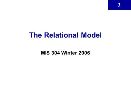 3 The Relational Model MIS 304 Winter 2006. 3 2 Class Objectives That the relational database model takes a logical view of data That the relational model's.