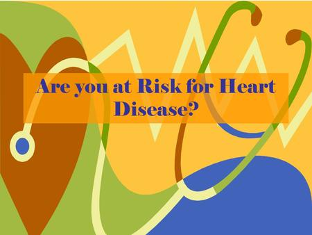 Are you at Risk for Heart Disease?. The heart –Pumps ~5 liters of blood every minute –Beats about 10,000 times a day –Pumps blood and oxygen throughout.