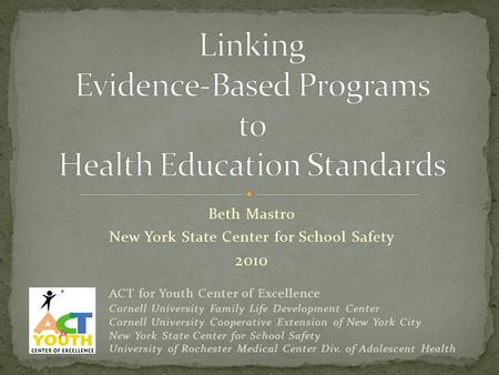 Beth Mastro New York State Center for School Safety 2010 ACT for Youth Center of Excellence Cornell University Family Life Development Center Cornell University.