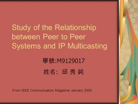 Study of the Relationship between Peer to Peer Systems and IP Multicasting From IEEE Communication Magazine January 2003 學號 :M9129017 姓名 : 邱 秀 純.