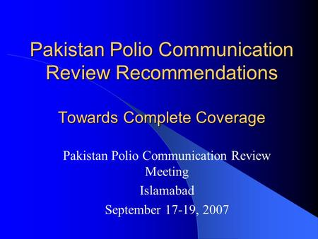 Pakistan Polio Communication Review Recommendations Towards Complete Coverage Pakistan Polio Communication Review Meeting Islamabad September 17-19, 2007.