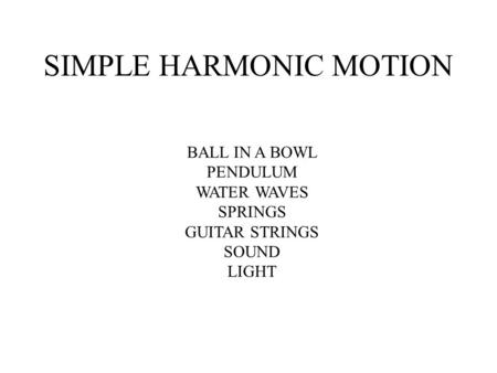 SIMPLE HARMONIC MOTION BALL IN A BOWL PENDULUM WATER WAVES SPRINGS GUITAR STRINGS SOUND LIGHT.