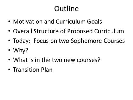 Outline Motivation and Curriculum Goals Overall Structure of Proposed Curriculum Today: Focus on two Sophomore Courses Why? What is in the two new courses?