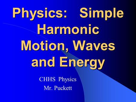 Physics: Simple Harmonic Motion, Waves and Energy CHHS Physics Mr. Puckett.