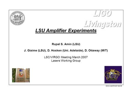 LSU Amplifier Experiments Rupal S. Amin (LSU) J. Giaime (LSU), D. Hosken (Uni. Adelaide), D. Ottaway (MIT) LSC/VIRGO Meeting March 2007 Lasers Working.